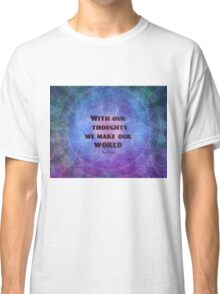 With our thoughts we make our world  BUDDHA quote Classic T-Shirt