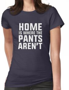 Home is where the pants aren't Womens Fitted T-Shirt