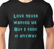 Love Never Wanted Me But I Took It Anyway Unisex T-Shirt
