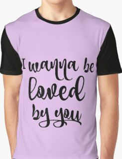 I wanna be Loved by You Graphic T-Shirt