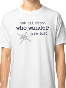 Not all those who wander are lost - JRR Tolkien  Classic T-Shirt