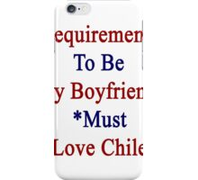 Requirements To Be My Boyfriend: *Must Love Chile  iPhone Case/Skin