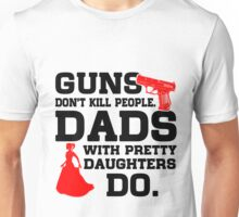 Guns don't kill people Dads with pretty daughters do Unisex T-Shirt