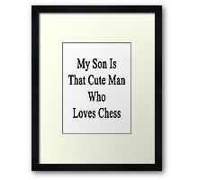 My Son Is That Cute Man Who Loves Chess  Framed Print
