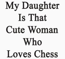 My Daughter Is That Cute Woman Who Loves Chess  by supernova23