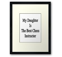 My Daughter Is The Best Chess Instructor  Framed Print