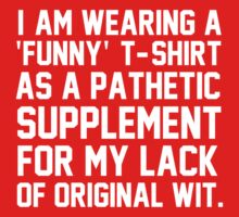 I'm wearing a 'funny' t-shirt as a pathetic supplement for my lack of original wit by bluestubble