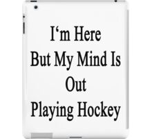 I'm Here But My Mind Is Out Playing Hockey  iPad Case/Skin