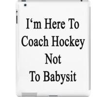I'm Here To Coach Hockey Not To Babysit iPad Case/Skin
