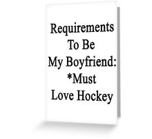 Requirements To Be My Boyfriend: *Must Love Hockey  Greeting Card