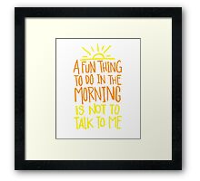 Fun thing in the Morning - not to talk to me - Funny Humor T Shirt  Framed Print