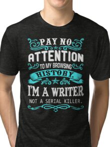 Pay No Attention To my Browsing History I Am A Writer Not A Serial Killer. Tri-blend T-Shirt