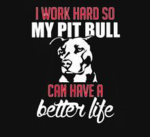 I WORK HARD SO MY PIT BULL CAN HAVE A BETTER LIFE Unisex T-Shirt