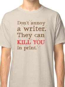 Don't annoy a WRITER the can KILL YOU in print Classic T-Shirt
