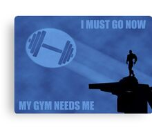 I Must Go Now. My Gym Needs Me. Canvas Print