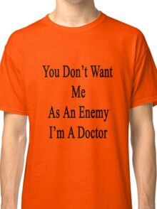 You Don't Want Me As An Enemy I'm A Doctor  Classic T-Shirt