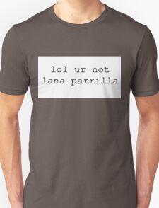 lol ur not...Lana Parrilla Unisex T-Shirt