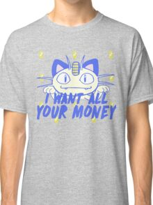 I want all your money Classic T-Shirt