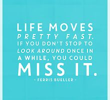 Life moves pretty fast. If you don't stop and look around once in a while, you could miss it. by hopealittle