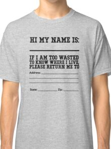 Hi my name is ___. If I am too wasted to know where I live, please return me to  Classic T-Shirt