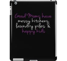 Good Moms Have Messy Kitchen, Laundry, Happy Kids - Mother T Shirt iPad Case/Skin