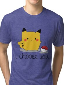 I CHOOSE YOU PIKACHU Tri-blend T-Shirt