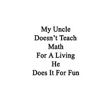 My Uncle Doesn't Teach Math For A Living He Does It For Fun  by supernova23