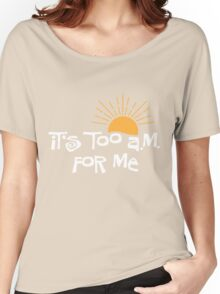 it's too a.m. for me Women's Relaxed Fit T-Shirt