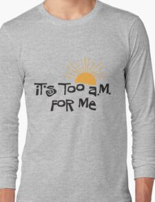 it's too a.m. for me Long Sleeve T-Shirt