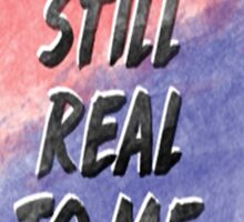 Its Still Real To Me Sticker
