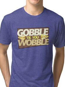 Gobble til you Wobble Tri-blend T-Shirt