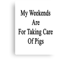 My Weekends Are For Taking Care Of Pigs  Canvas Print