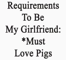 Requirements To Be My Girlfriend: *Must Love Pigs  by supernova23
