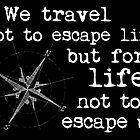 Travel Quote - We travel not to escape life, but for life not to escape us. White lettering by IntWanderer
