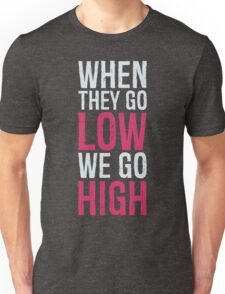 When they go low, we go high Unisex T-Shirt