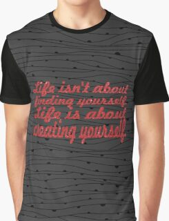 Life isn't about finding yourself. Life is about creating yourself Graphic T-Shirt