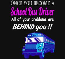 Once You Become a School Bus Driver  All of your problems are behind you ! Unisex T-Shirt