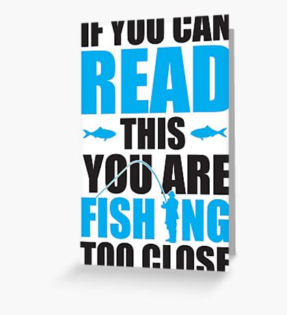 If you can read this you are fishing too close Greeting Card