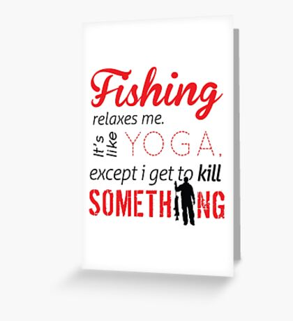 Fishing relaxes me. It's like YOGA, except I get to kill something Greeting Card