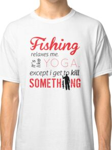 Fishing relaxes me. It's like YOGA, except I get to kill something Classic T-Shirt