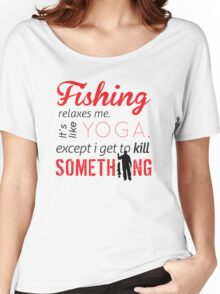 Fishing relaxes me. It's like YOGA, except I get to kill something Women's Relaxed Fit T-Shirt