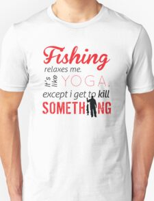 Fishing relaxes me. It's like YOGA, except I get to kill something T-Shirt