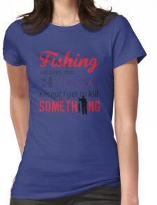 Fishing relaxes me. It's like YOGA, except I get to kill something Womens Fitted T-Shirt