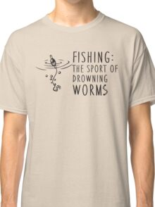 Fishing - the sport of drowning worms Classic T-Shirt