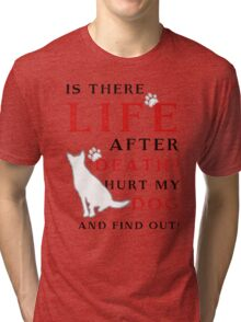 Is there LIFE after DEATH? Hurt my DOG and find out! Tri-blend T-Shirt