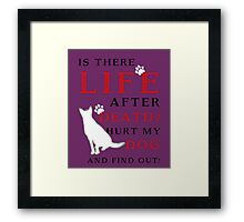Is there LIFE after DEATH? Hurt my DOG and find out! Framed Print