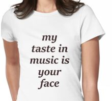 My Taste in Music is your Face Womens Fitted T-Shirt