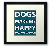 DOGS make me HAPPY. You, not so much. Framed Print