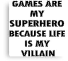 Games are my Superhero because Life is my Villain Canvas Print