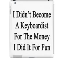 I Didn't Become A Keyboardist For The Money I Did It For Fun  iPad Case/Skin